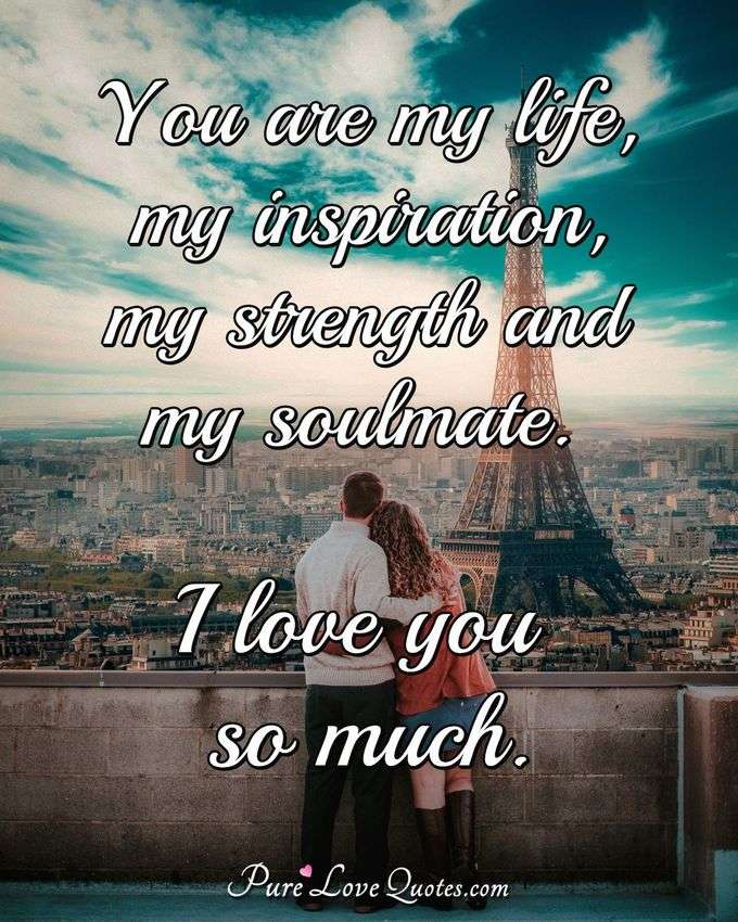 You are my life, my inspiration, my strength and my soulmate. I love you so much. - Anonymous