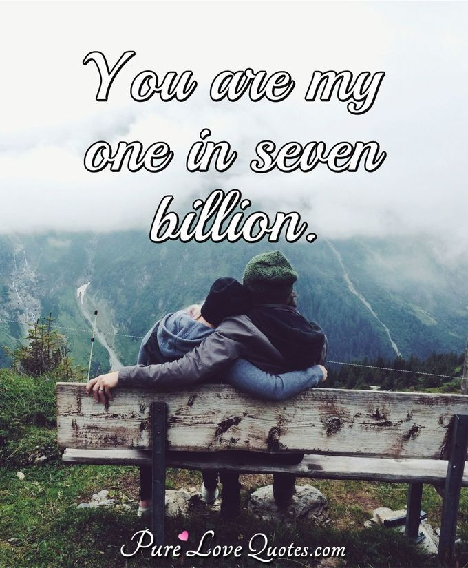 You are my one in seven billion. - Anonymous