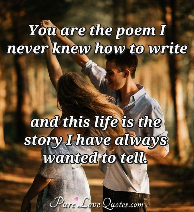 You are the poem I never knew how to write and this life is the story I have always wanted to tell. - Anonymous