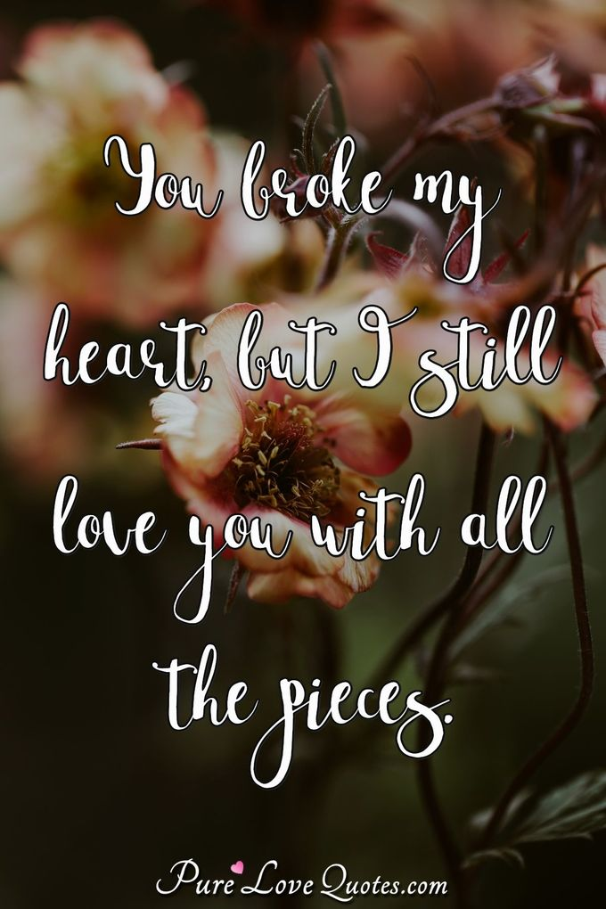 You broke my heart, but I still love you with all the pieces. - Anonymous