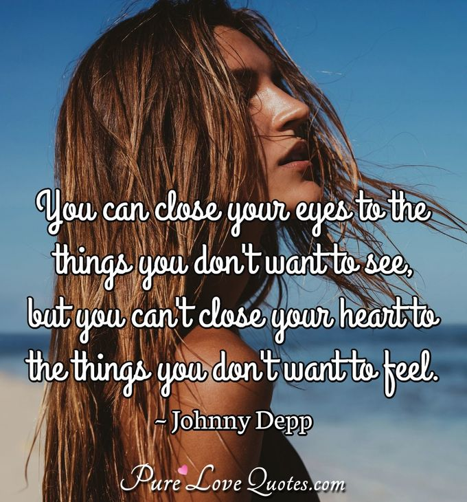 You can close your eyes to the things you don't want to see, but you can't close your heart to the things you don't want to feel. - Johnny Depp