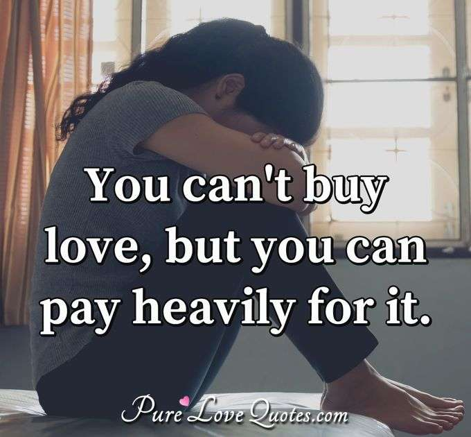 You can't buy love, but you can pay heavily for it. - Anonymous