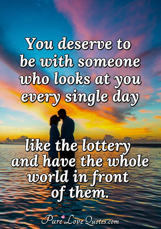 You deserve to be with someone who looks at you every single day like the lottery and have the whole world in front of them. - Anonymous