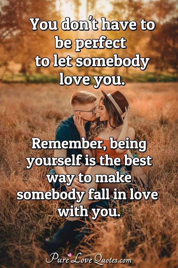 You don't have to be perfect to let somebody love you. Remember, being yourself is the best way to make somebody fall in love with you. - Anonymous