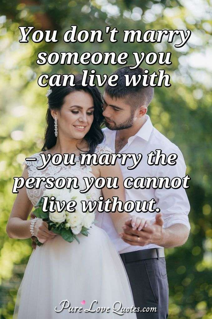 You don't marry someone you can live with, you marry the person who you cannot live without. - Anonymous