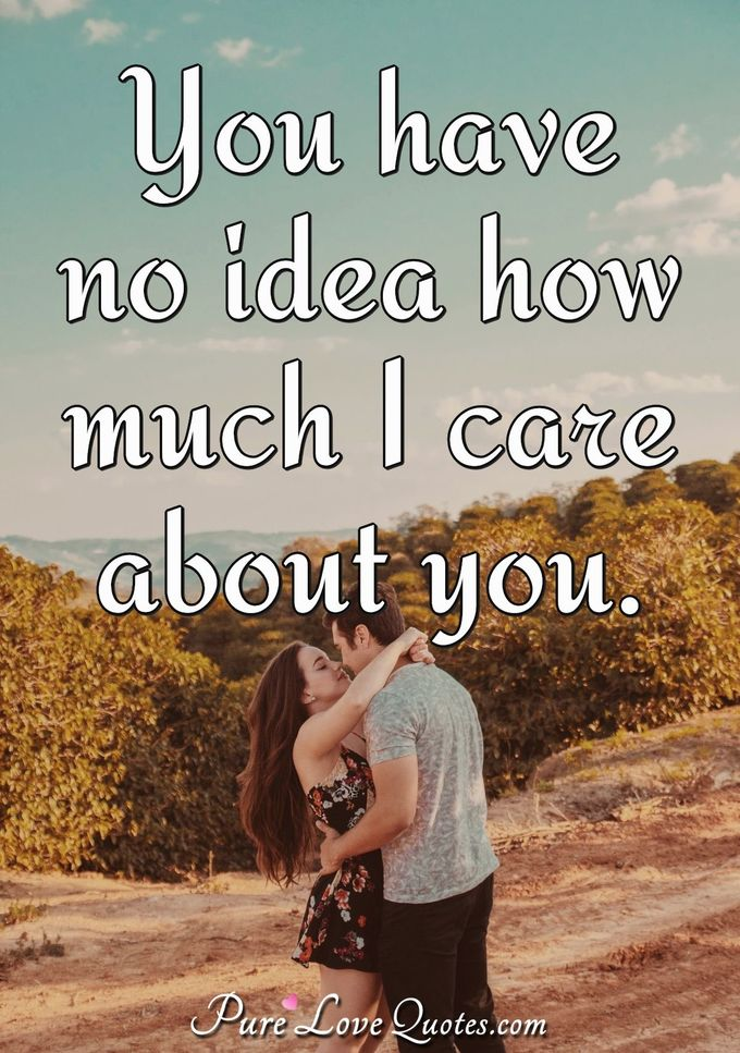 You have no idea how much I care about you. - Anonymous