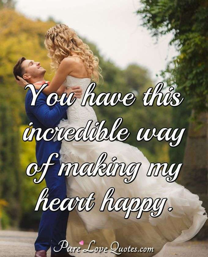 You have this incredible way of making my heart happy. - Anonymous
