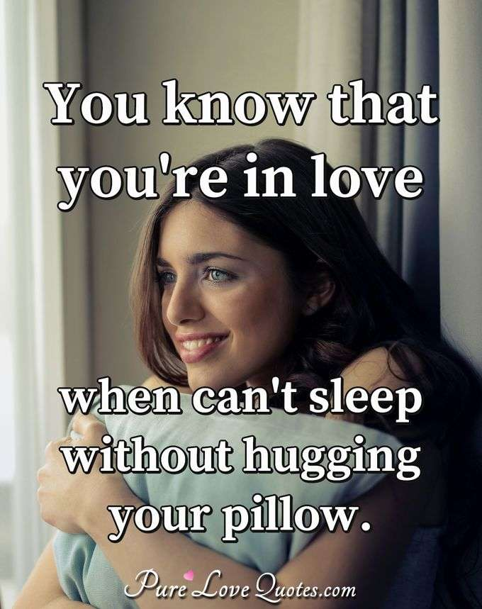 You know that you're in love when can't sleep without hugging your pillow. - Anonymous