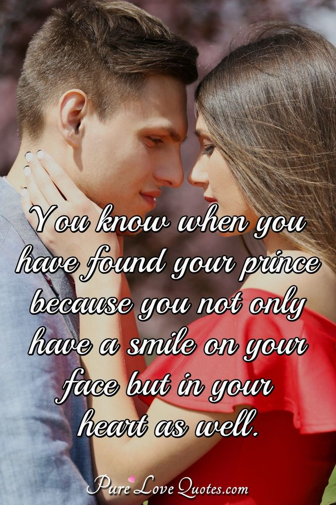 You know when you have found your prince because you not only have a smile on your face but in your heart as well. - Anonymous
