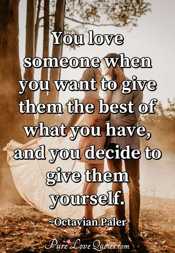 You love someone when you want to give them the best of what you have, and you decide to give them yourself. - Octavian Paler