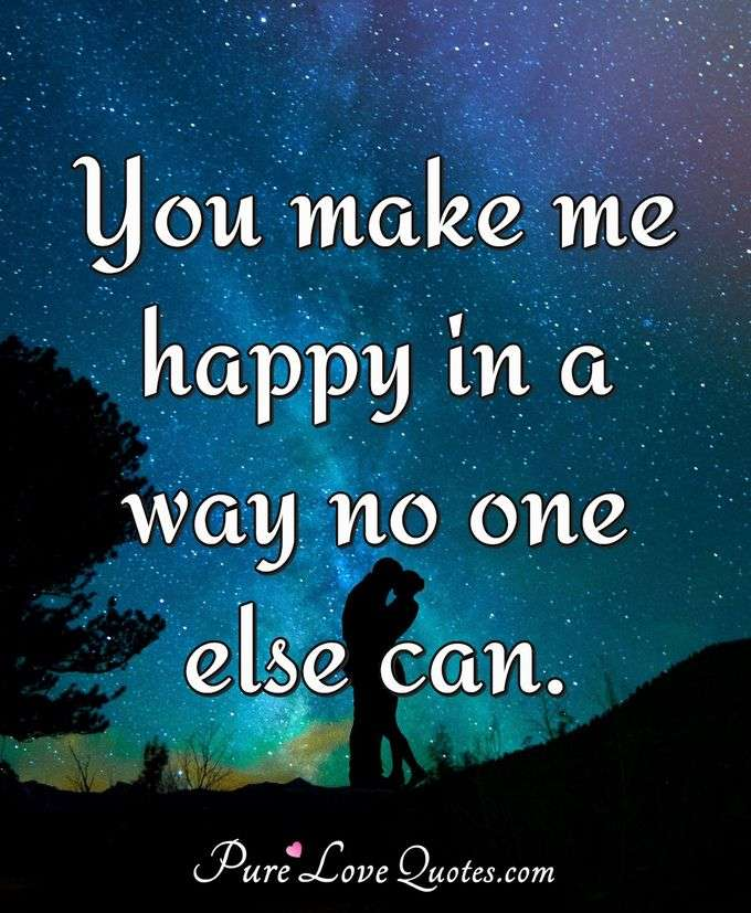 You make me happy in a way no one else can. - Anonymous