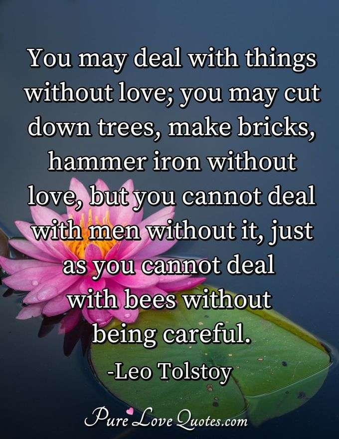 You may deal with things without love; you may cut down trees, make bricks, hammer iron without love, but you cannot deal with men without it, just as you cannot deal with bees without being careful. - Leo Tolstoy