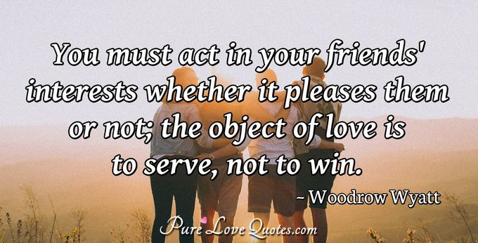 You must act in your friends' interests whether it pleases them or not; the object of love is to serve, not to win. - Woodrow Wyatt