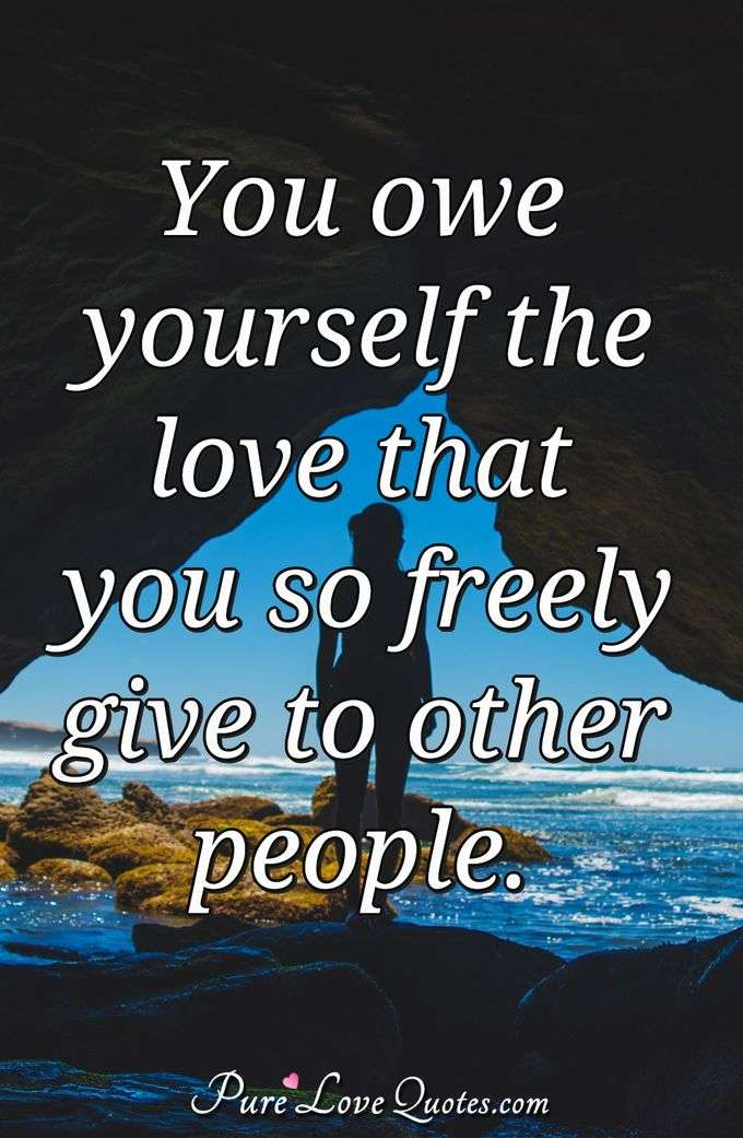 You owe yourself the love that you so freely give to other people. - Anonymous