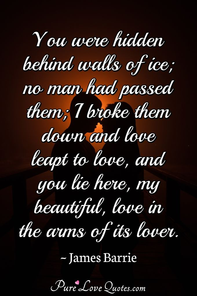 You were hidden behind walls of ice; no man had passed them; I broke them down and love leapt to love, and you lie here, my beautiful, love in the arms of its lover. - James Barrie
