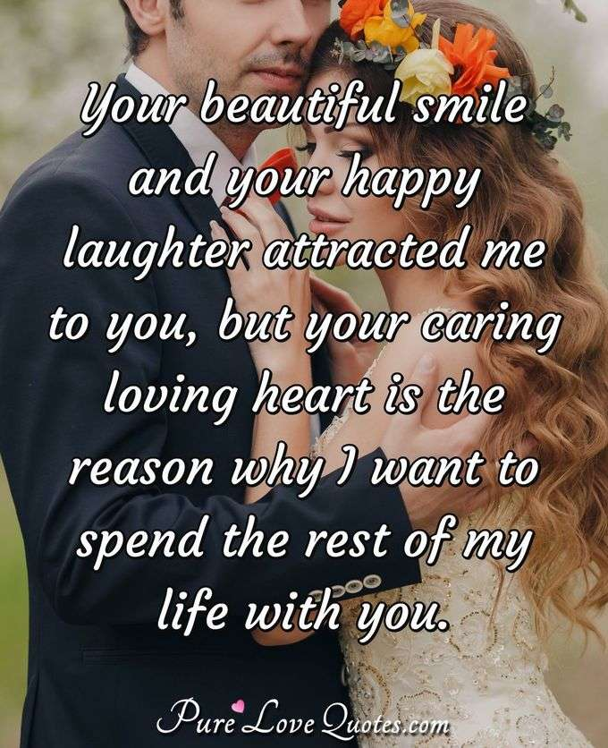 Your beautiful smile and your happy laughter attracted me to you, but your caring loving heart is the reason why I want to spend the rest of my life with you. - Anonymous