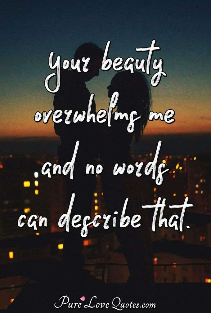 Your beauty overwhelms me and no words can describe that. - PureLoveQuotes.com