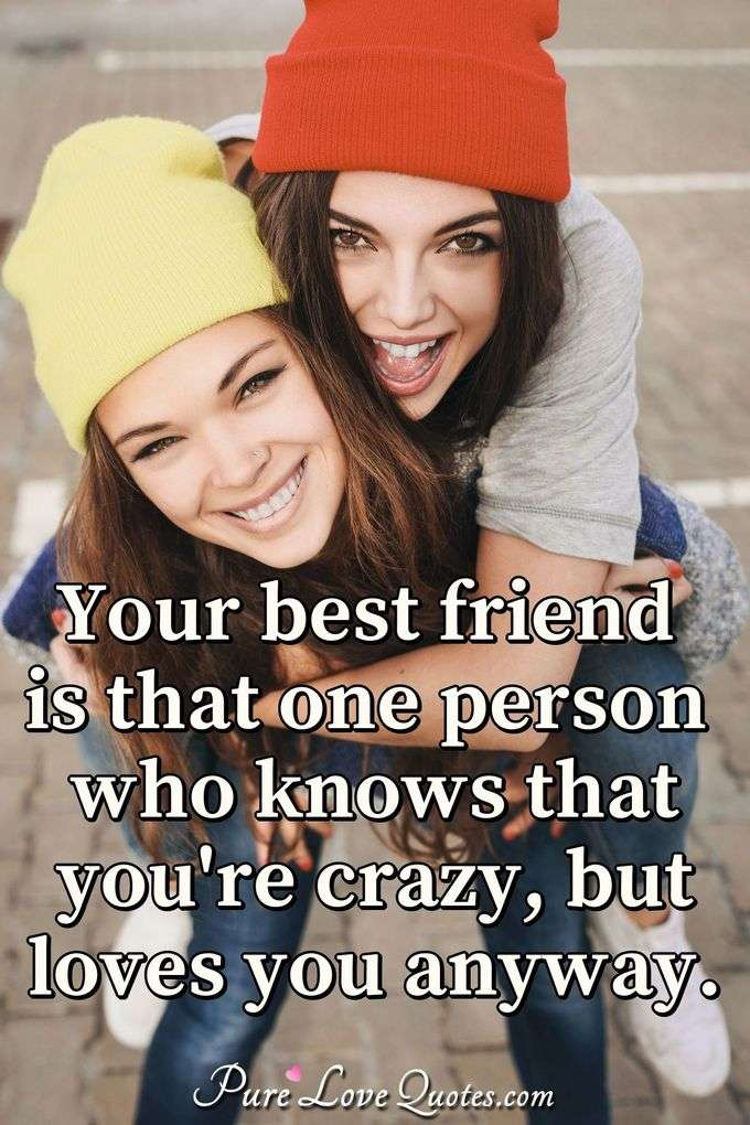 Your best friend is that one person who knows that you're crazy but loves you anyway. - Anonymous