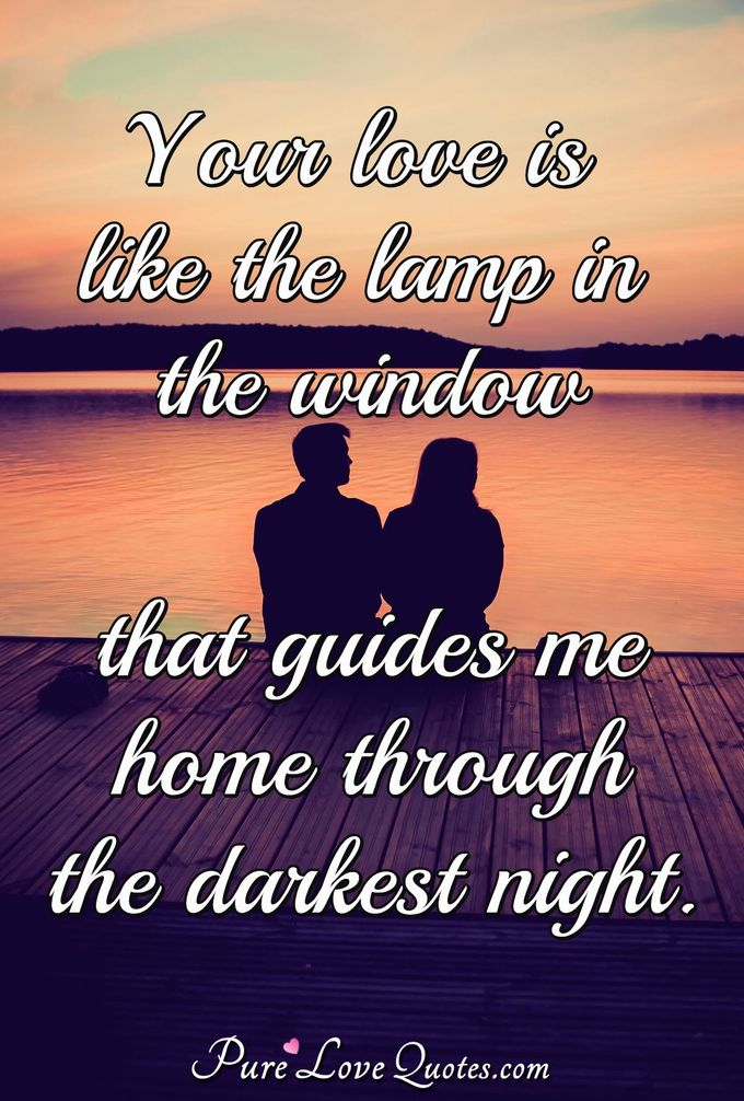 Your love is like the lamp in the window that guides me home through the darkest night. - Anonymous
