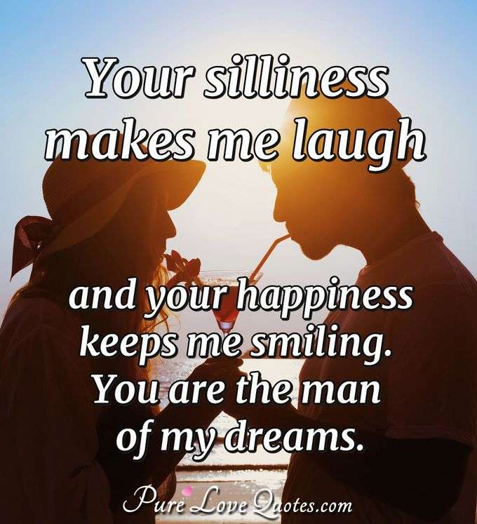 Your silliness makes me laugh and your happiness keeps me smiling.  You are the man of my dreams. - PureLoveQuotes.com