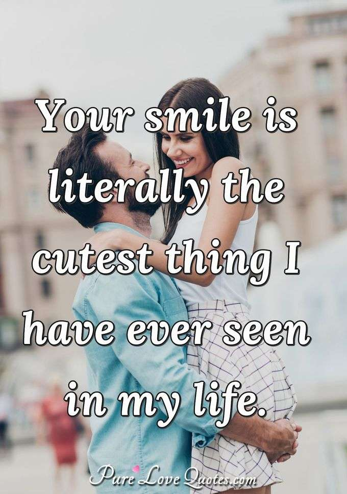 Your smile is literally the cutest thing I have ever seen in my life. - Anonymous