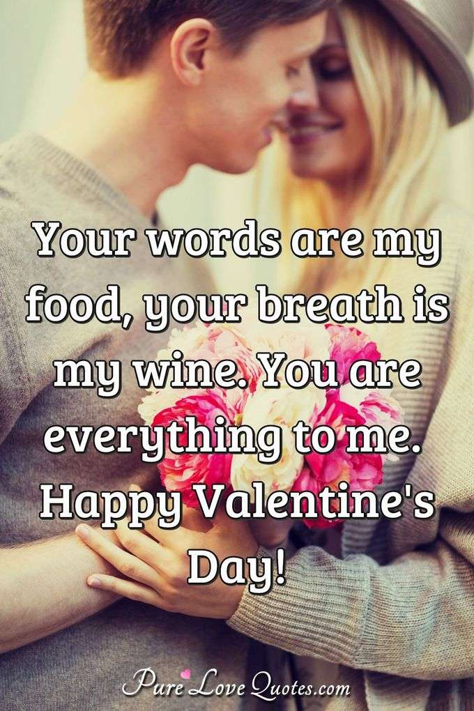 Your words are my food, your breath is my wine. You are everything to me. Happy Valentine's Day! - Anonymous