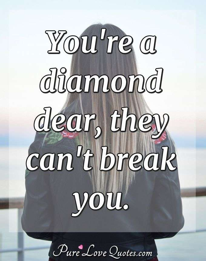 You're a diamond dear, they can't break you. - Anonymous