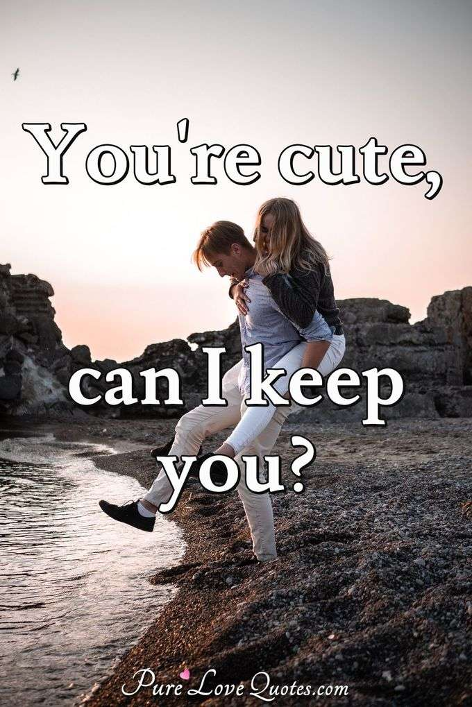 You're cute, can I keep you? - Anonymous