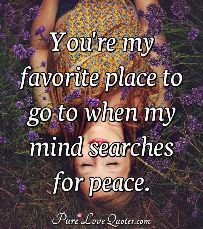 You're my favorite place to go to when my mind searches for peace. - Anonymous