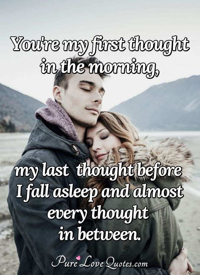 You're my first thought in the morning, my last thought before I fall asleep and almost every thought in between. - Anonymous
