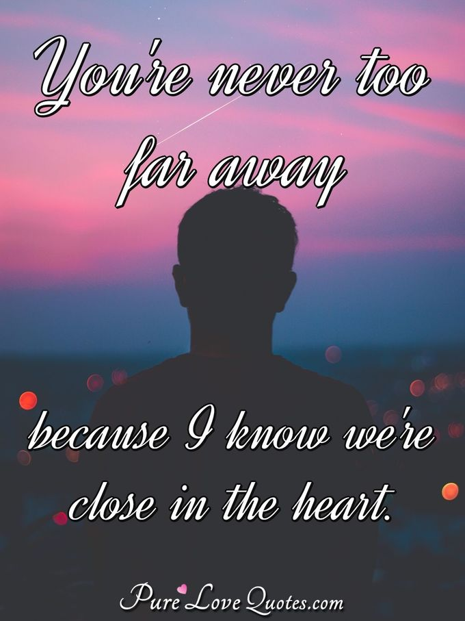 You're never too far away because I know we're close in the heart. - Anonymous