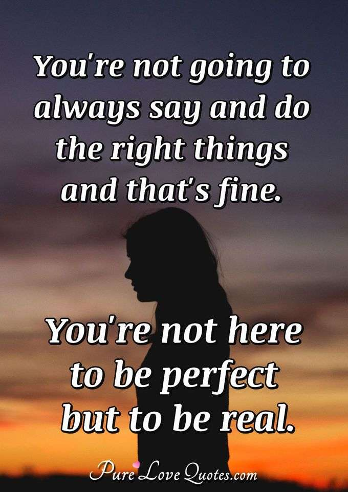 You're not going to always say and do the right things and that's fine. You're not here to be perfect but to be real. - Anonymous