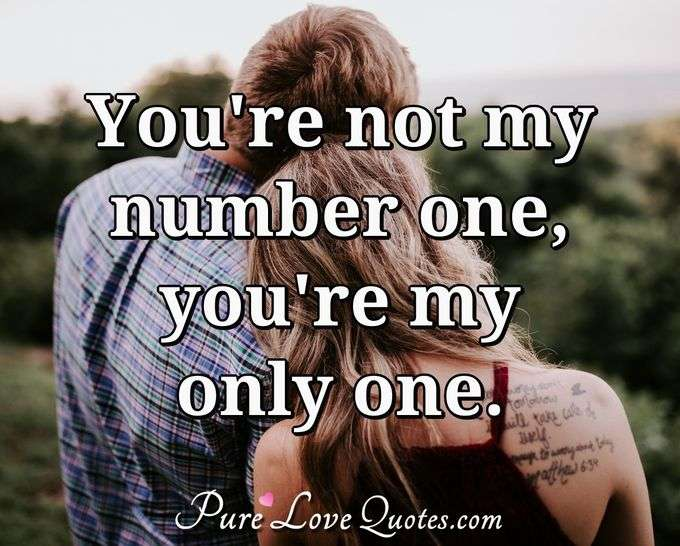 You're not my number one, you're my only one. - Anonymous