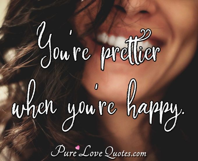 You're prettier when you're happy. - Anonymous