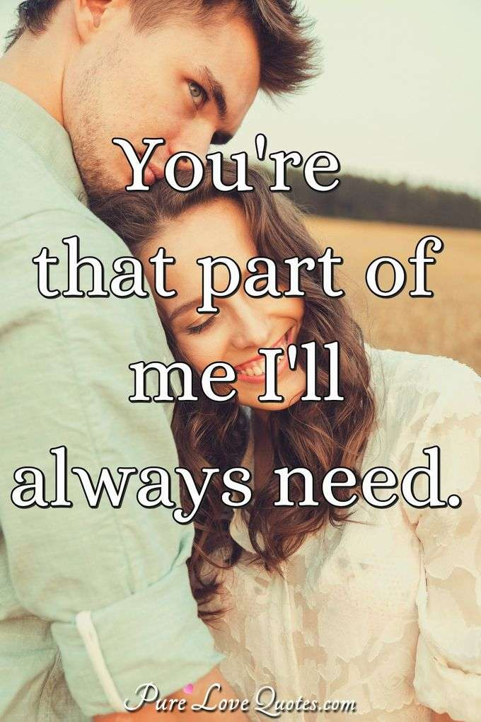 You're that part of me I'll always need. - Anonymous