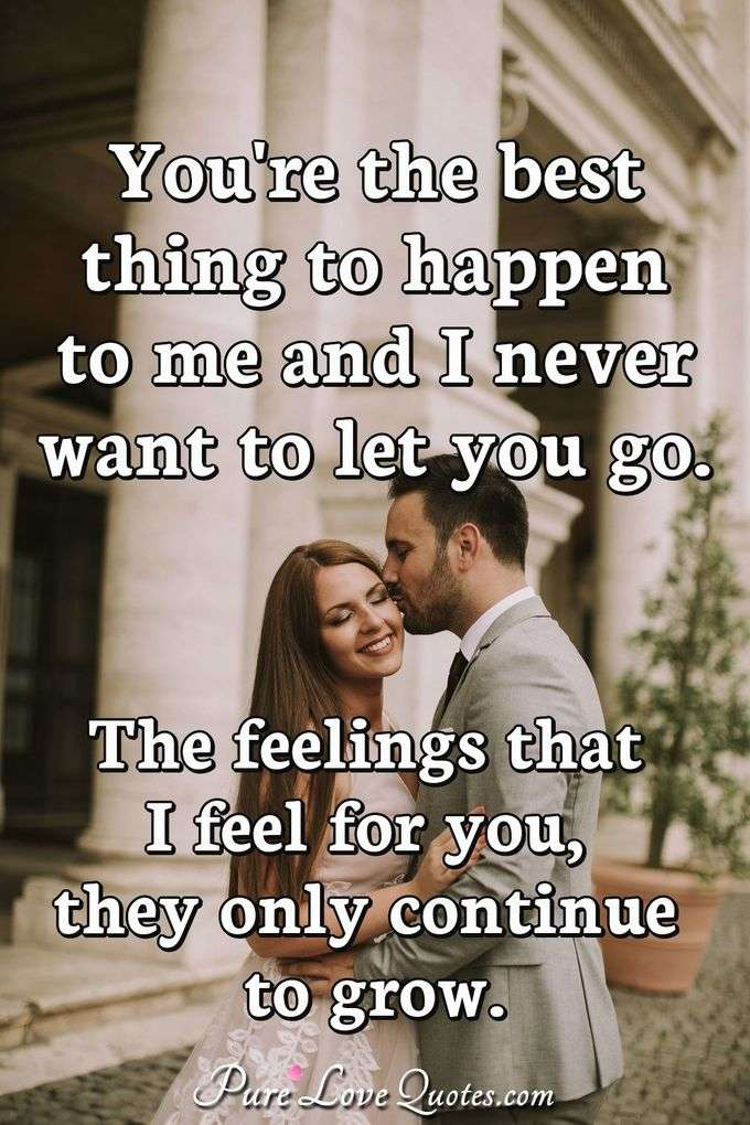 You're the best thing to happen to me and I never want to let you go. The feelings that I feel for you, they only continue to grow. - Anonymous