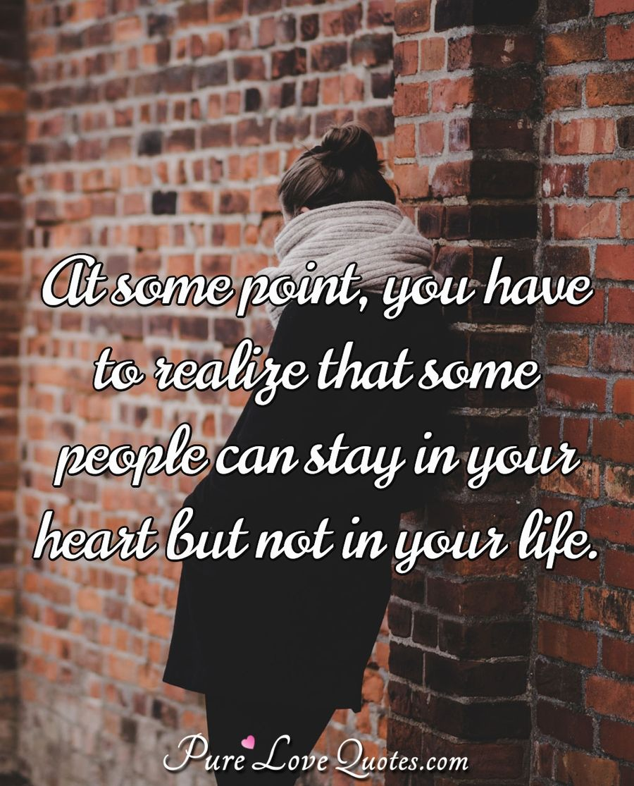 At some point, you have to realize that some people can stay in your heart but not in your life. - Anonymous