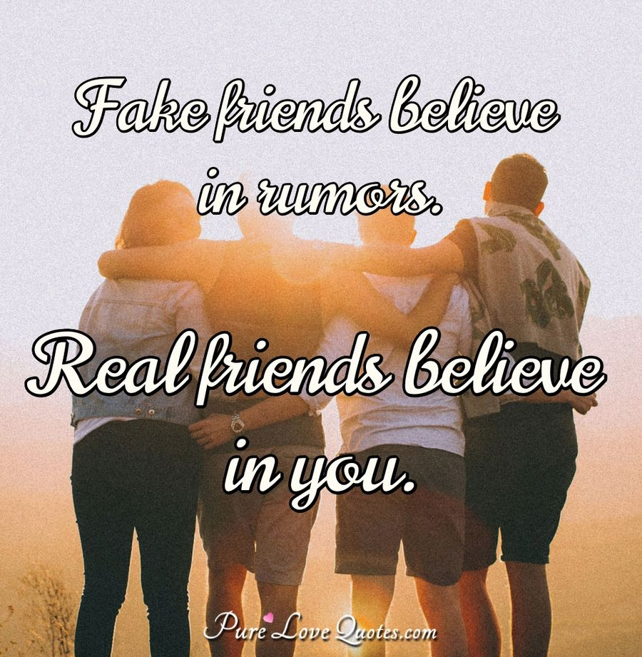 Fake friends believe in rumors. Real friends believe in you. - Anonymous