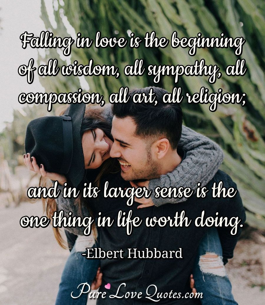 Falling in love is the beginning of all wisdom, all sympathy, all compassion, all art, all religion; and in its larger sense is the one thing in life worth doing. - Elbert Hubbard