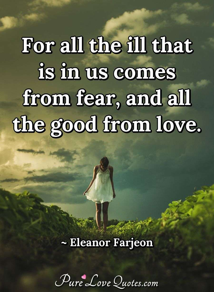For all the ill that is in us comes from fear, and all the good from love. - Eleanor Farjeon