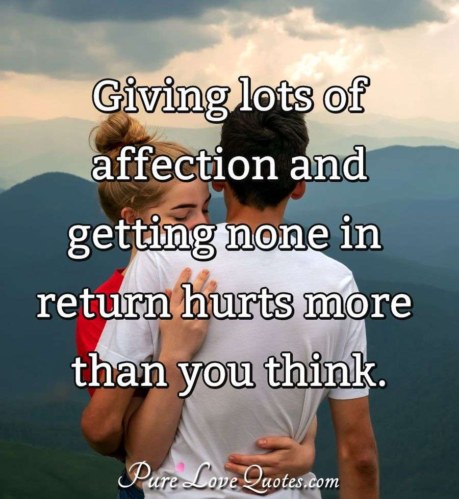 Giving lots of affection and getting none in return hurts more than you think. - Anonymous