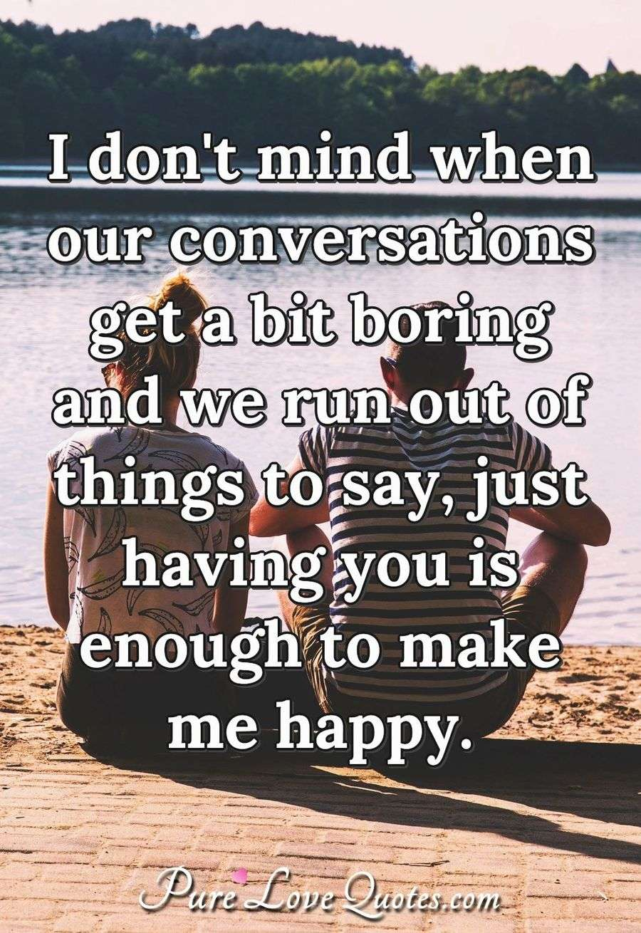 I don't mind when our conversations get a bit boring and we run out of things to say, just having you is enough to make me happy. - Anonymous
