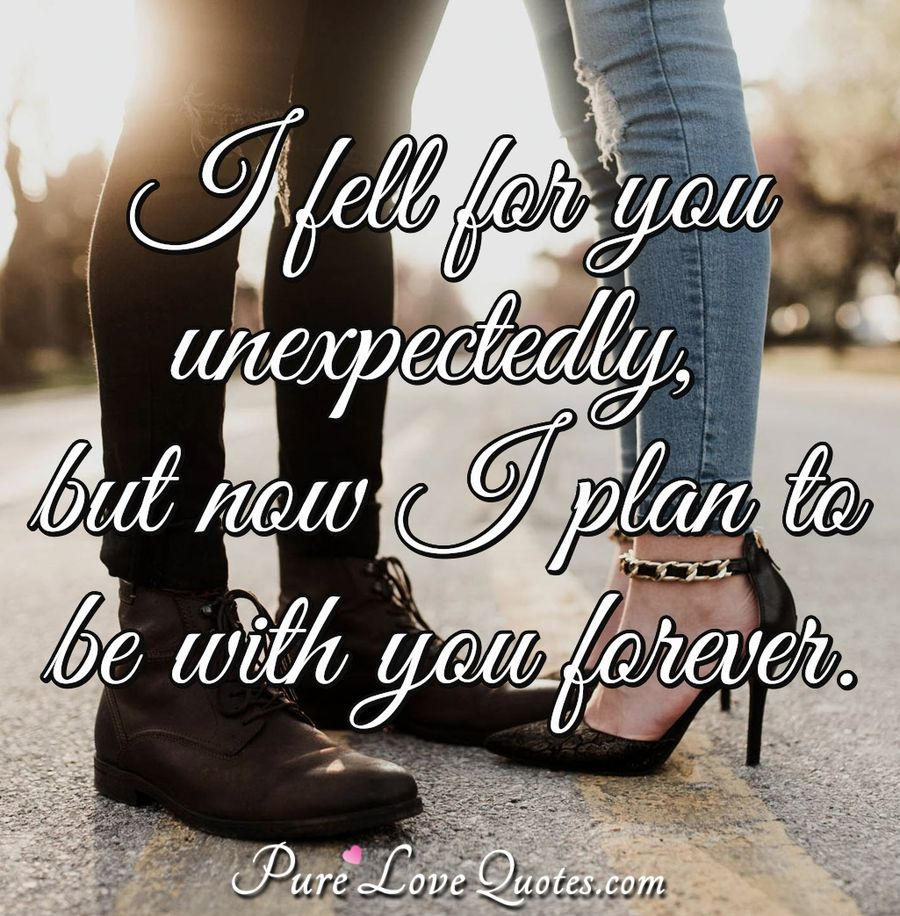 I fell for you unexpectedly, but now I plan to be with you forever. - Anonymous
