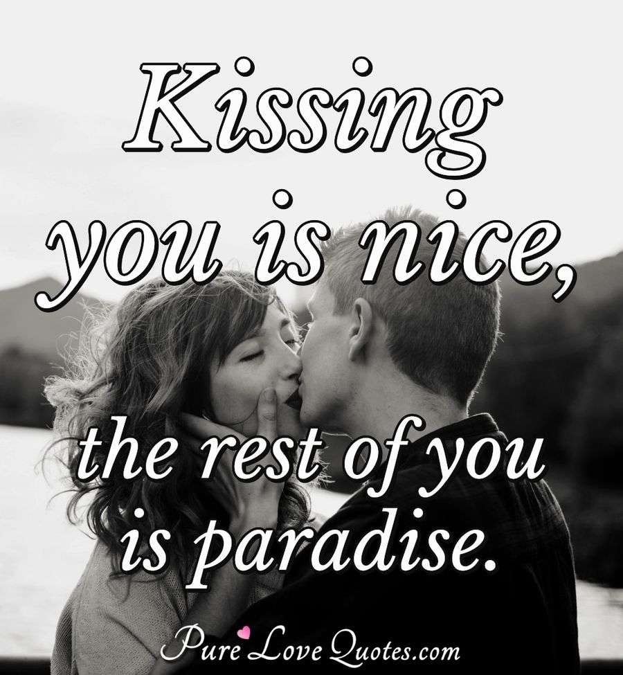 Kissing you is nice, the rest of you is paradise. - Anonymous