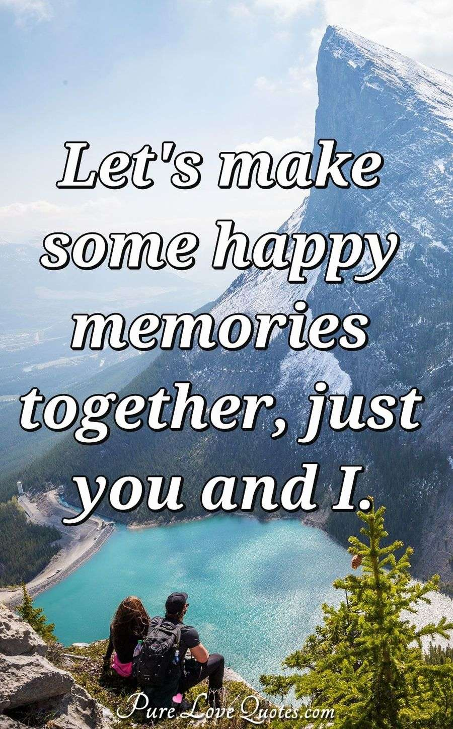 Let's make some happy memories together, just you and I. - Anonymous