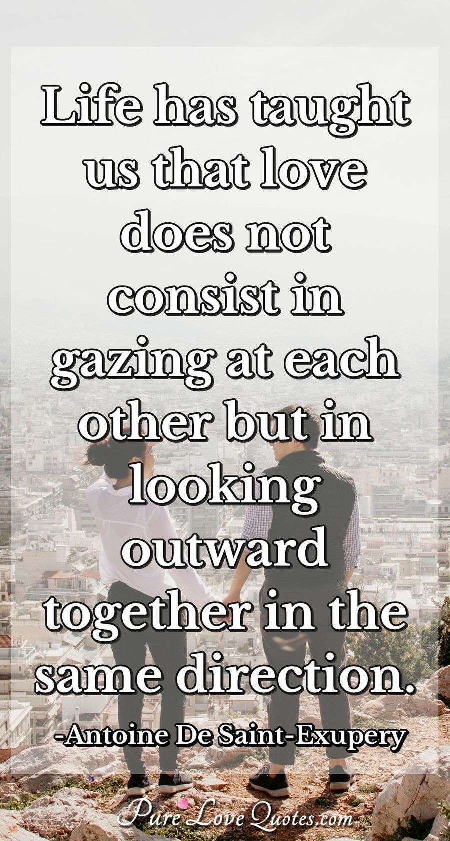 Life has taught us that love does not consist in gazing at each other but in looking outward together in the same direction. - Antoine De Saint-Exupery