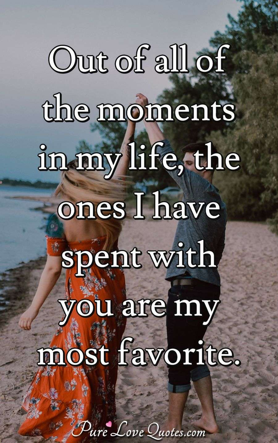 Out of all of the moments in my life, the ones I have spent with you are my most favorite. - Anonymous