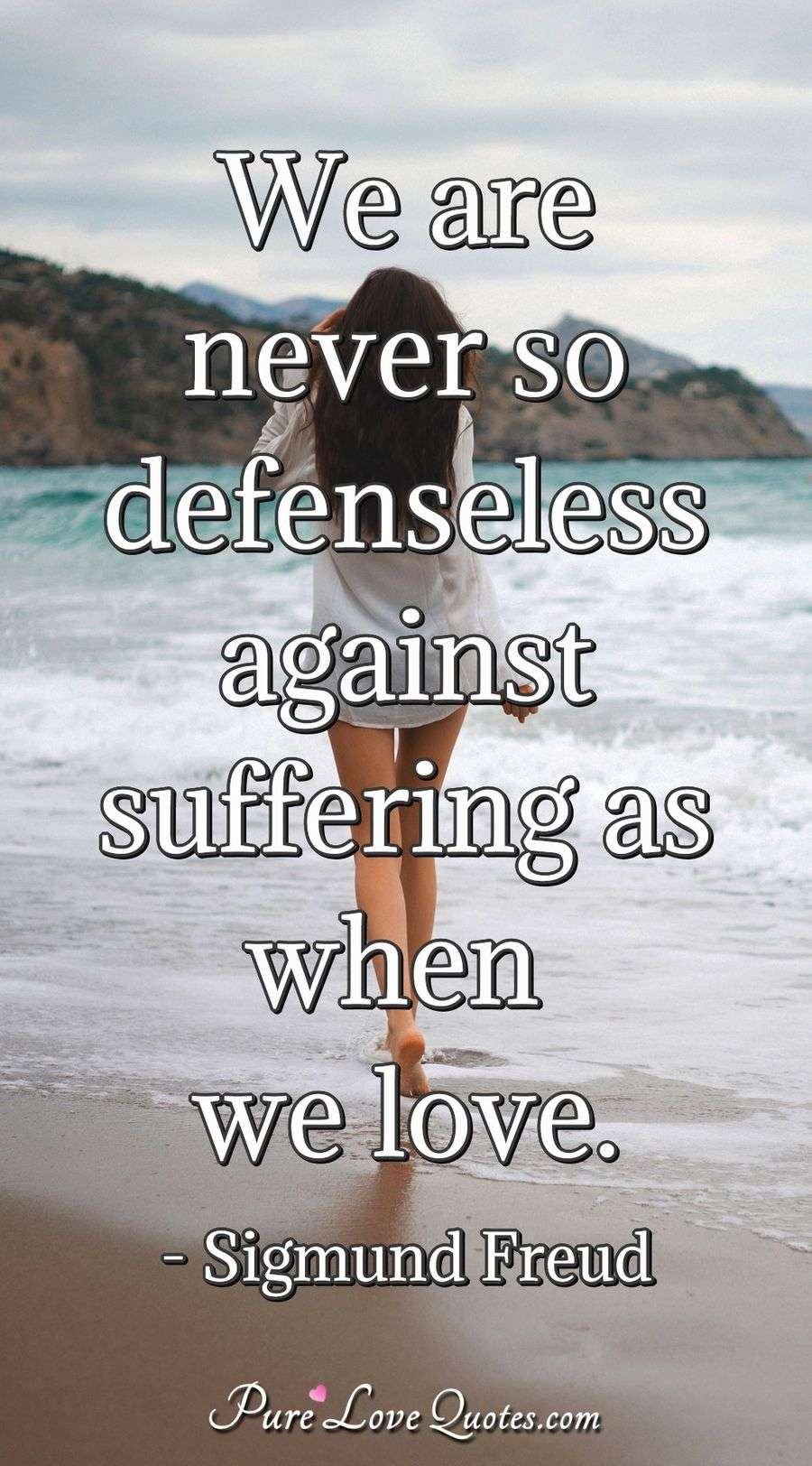 We are never so defenseless against suffering as when we love. - Sigmund Freud