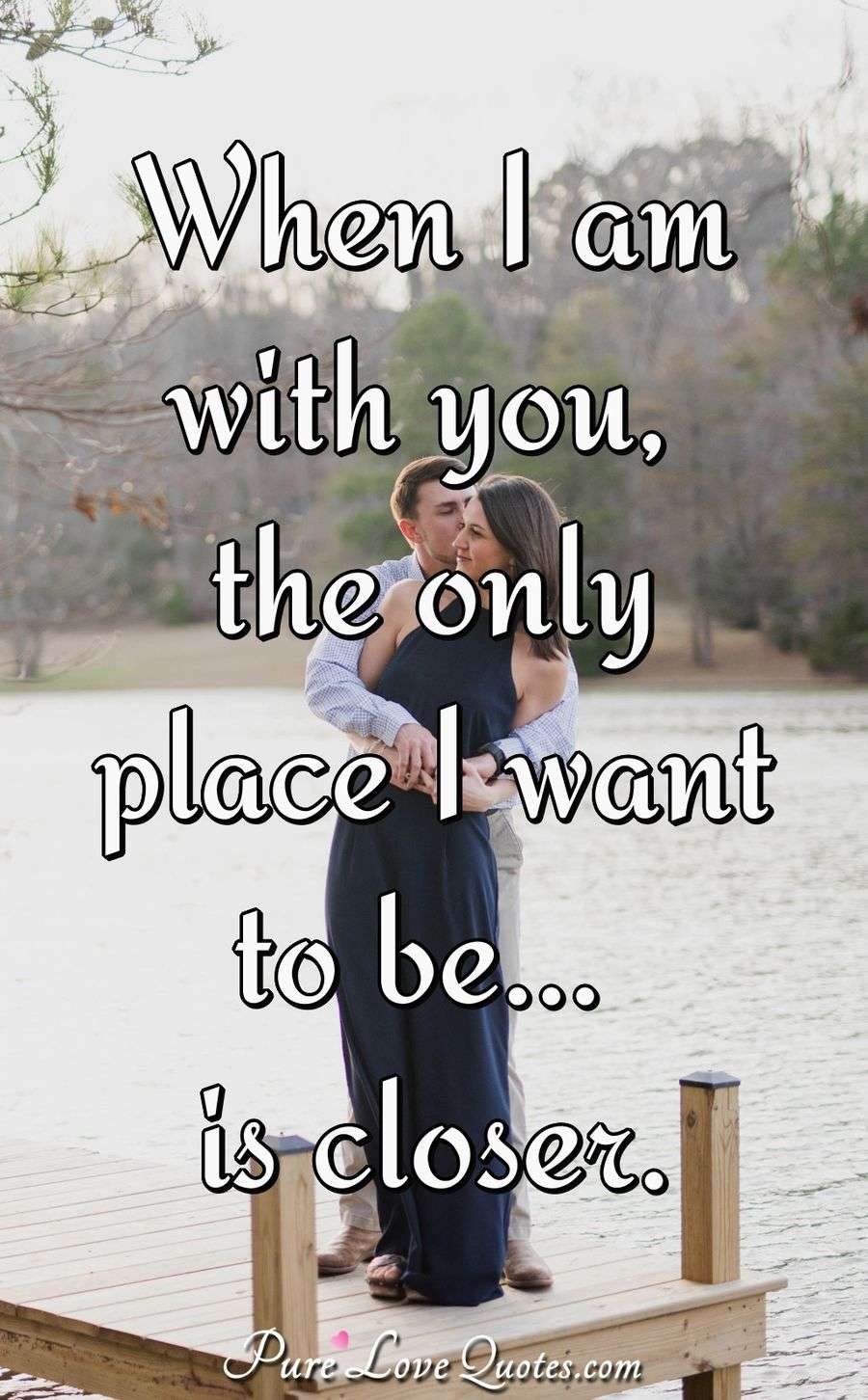 When I am with you, the only place I want to be is closer. - Anonymous