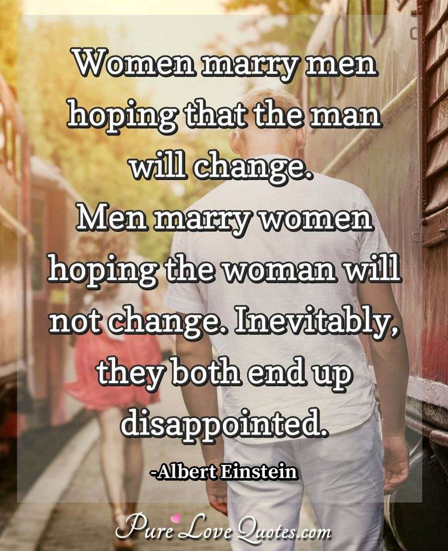 Women marry men hoping that the man will change. Men marry women hoping the woman will not change. Inevitably, they both end up disappointed. - Albert Einstein